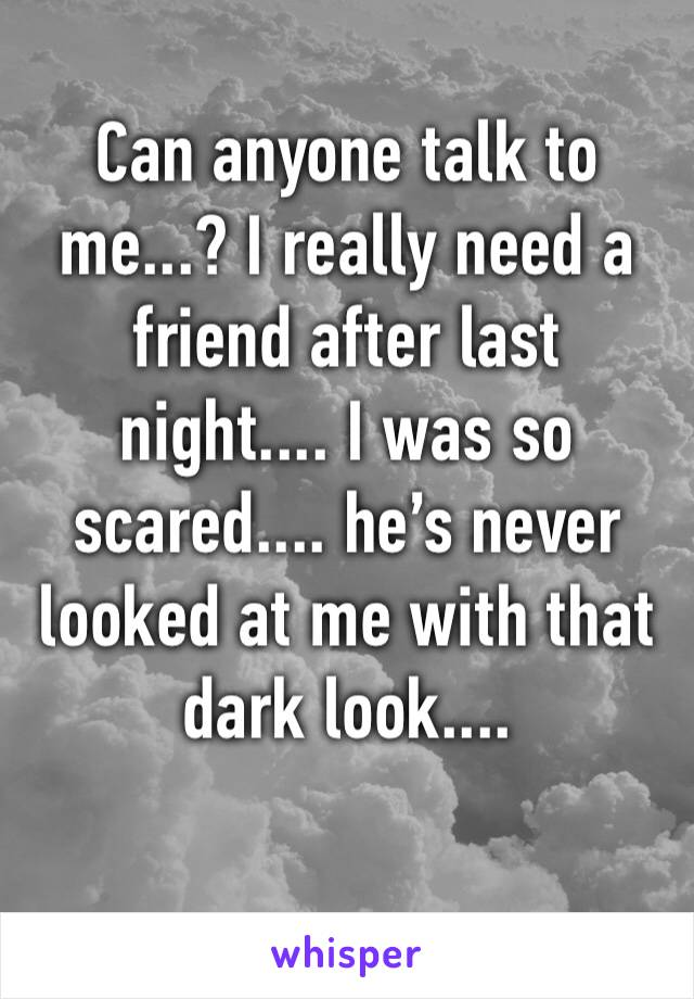 Can anyone talk to me...? I really need a friend after last night.... I was so scared.... he's never looked at me with that dark look....