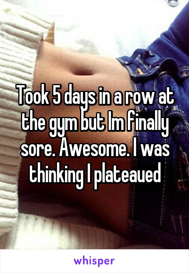 Took 5 days in a row at the gym but Im finally sore. Awesome. I was thinking I plateaued