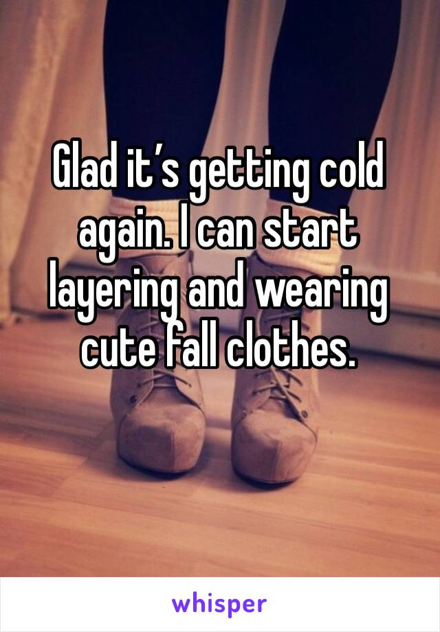 Glad it's getting cold again. I can start layering and wearing cute fall clothes.