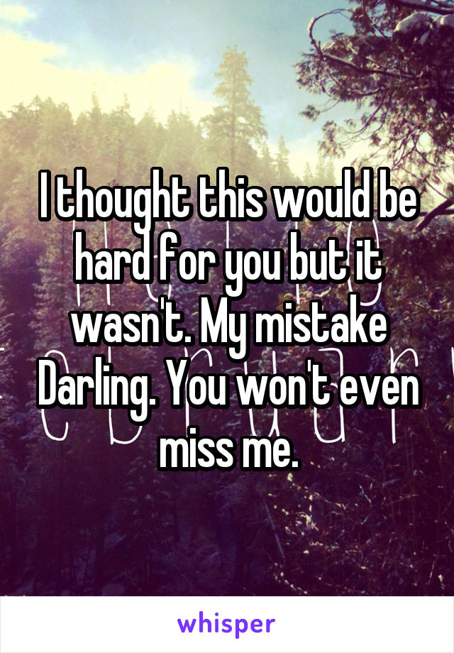 I thought this would be hard for you but it wasn't. My mistake Darling. You won't even miss me.