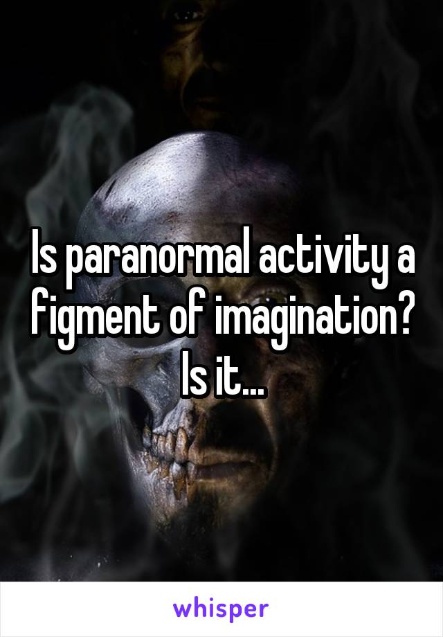 Is paranormal activity a figment of imagination? Is it...