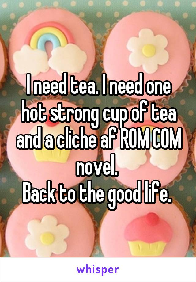I need tea. I need one hot strong cup of tea and a cliche af ROM COM novel.  Back to the good life.