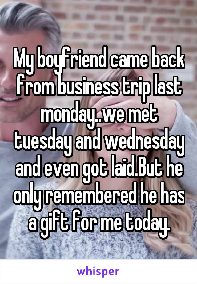My boyfriend came back from business trip last monday..we met tuesday and wednesday and even got laid.But he only remembered he has a gift for me today.