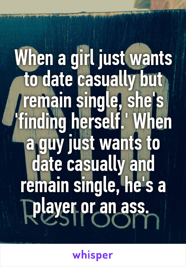 When a girl just wants to date casually but remain single, she's 'finding herself.' When a guy just wants to date casually and remain single, he's a player or an ass.