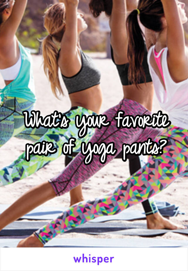 What's your favorite pair of yoga pants?