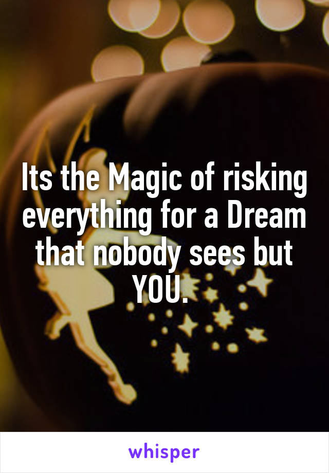 Its the Magic of risking everything for a Dream that nobody sees but YOU.