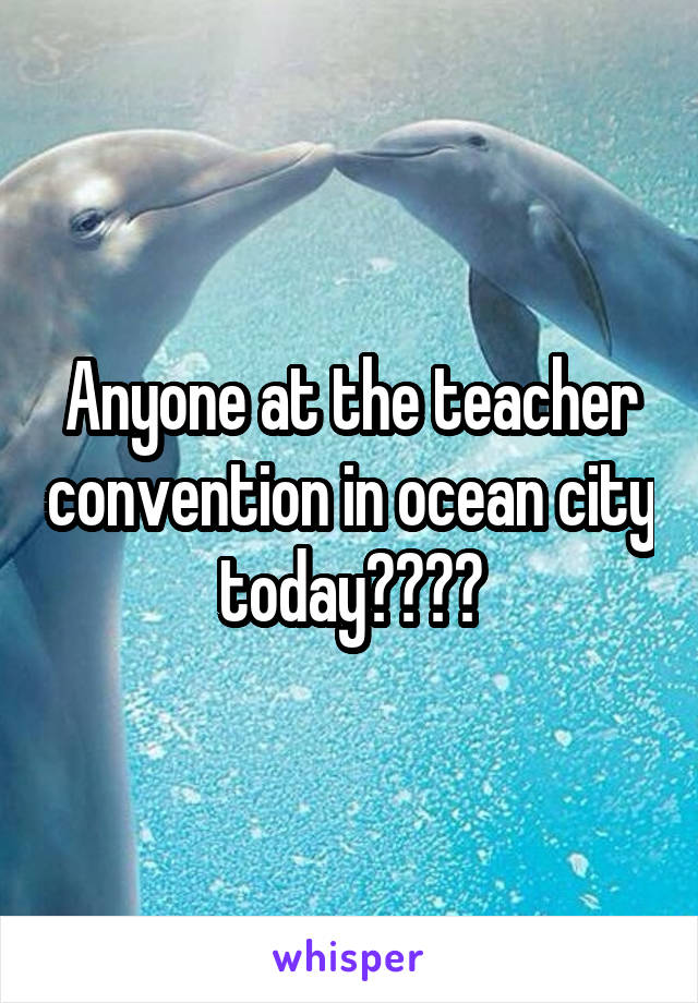 Anyone at the teacher convention in ocean city today????