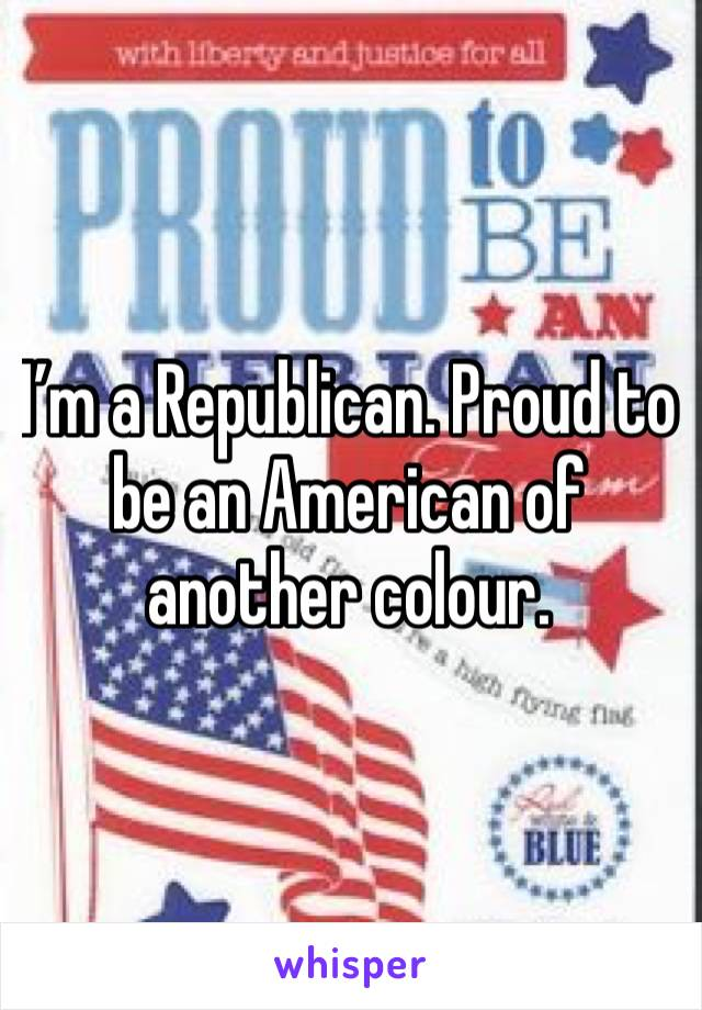 I'm a Republican. Proud to be an American of another colour.
