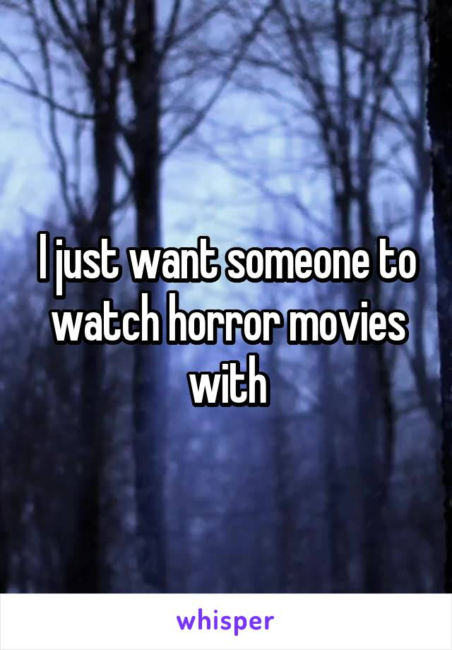 I just want someone to watch horror movies with