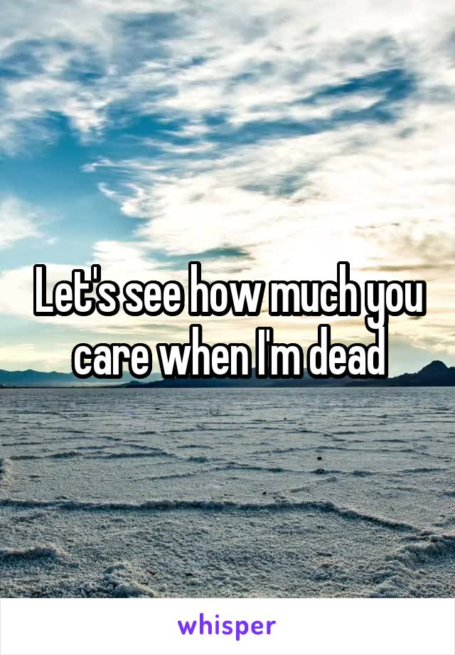 Let's see how much you care when I'm dead