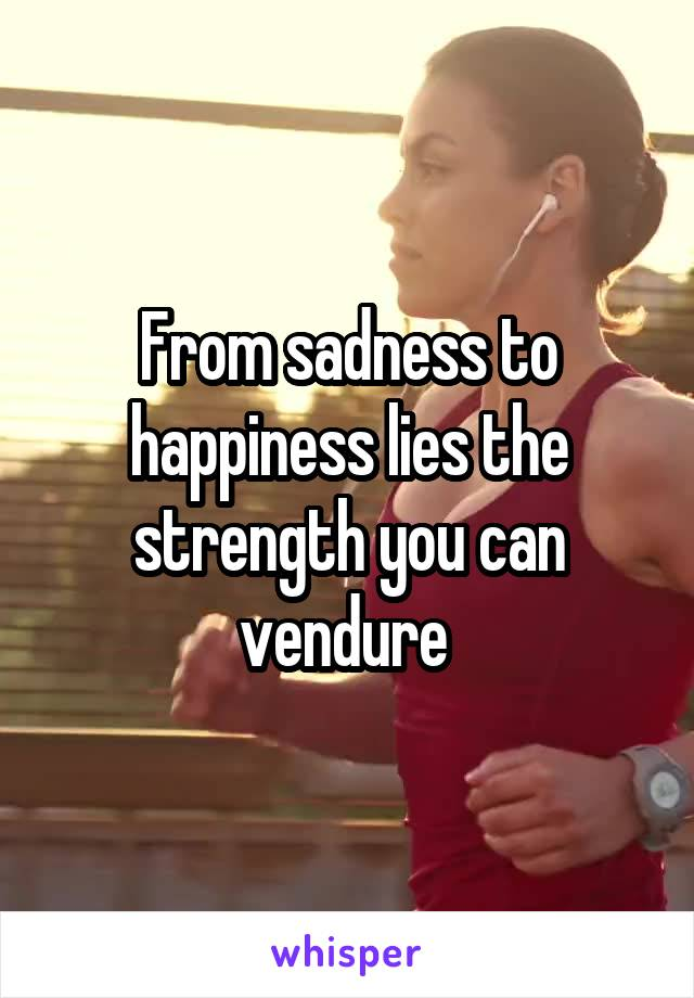 From sadness to happiness lies the strength you can vendure