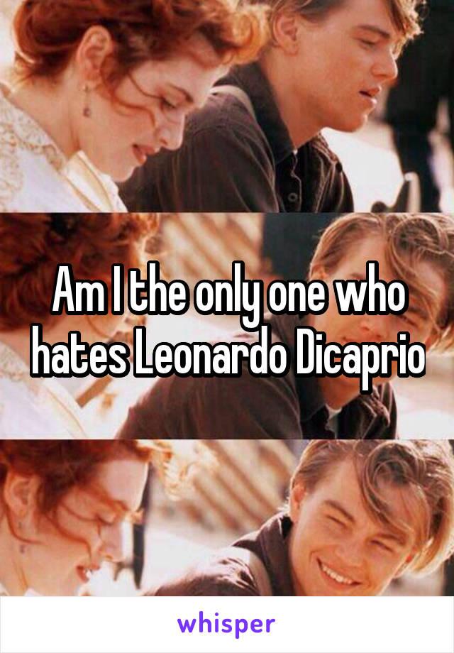 Am I the only one who hates Leonardo Dicaprio