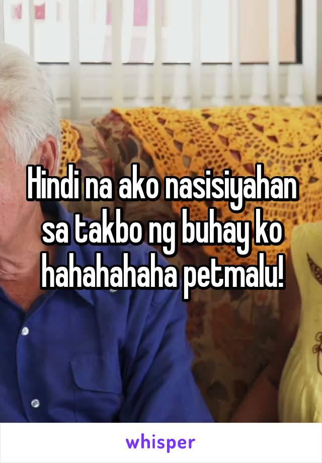 Hindi na ako nasisiyahan sa takbo ng buhay ko hahahahaha petmalu!
