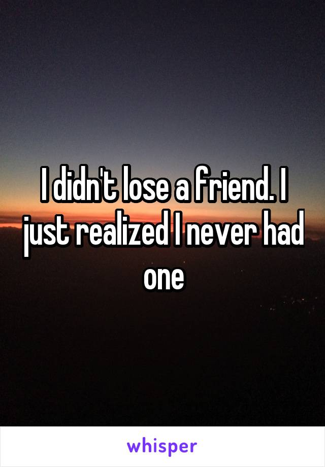 I didn't lose a friend. I just realized I never had one