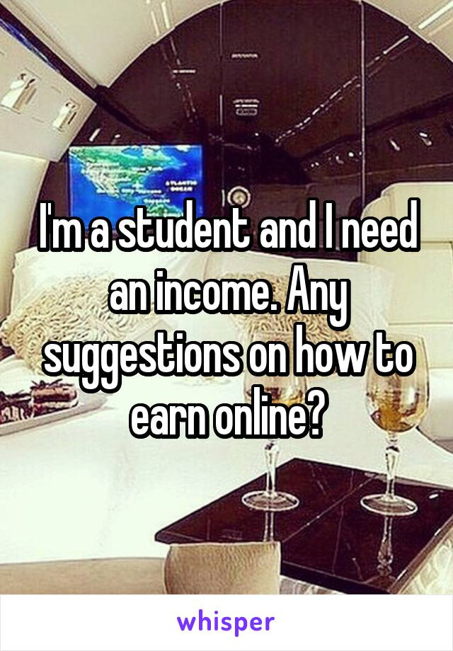 I'm a student and I need an income. Any suggestions on how to earn online?