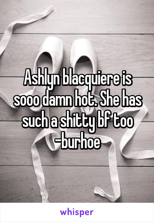 Ashlyn blacquiere is sooo damn hot. She has such a shitty bf too -burhoe