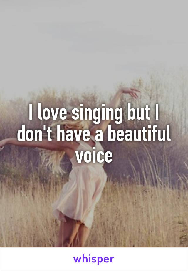 I love singing but I don't have a beautiful voice