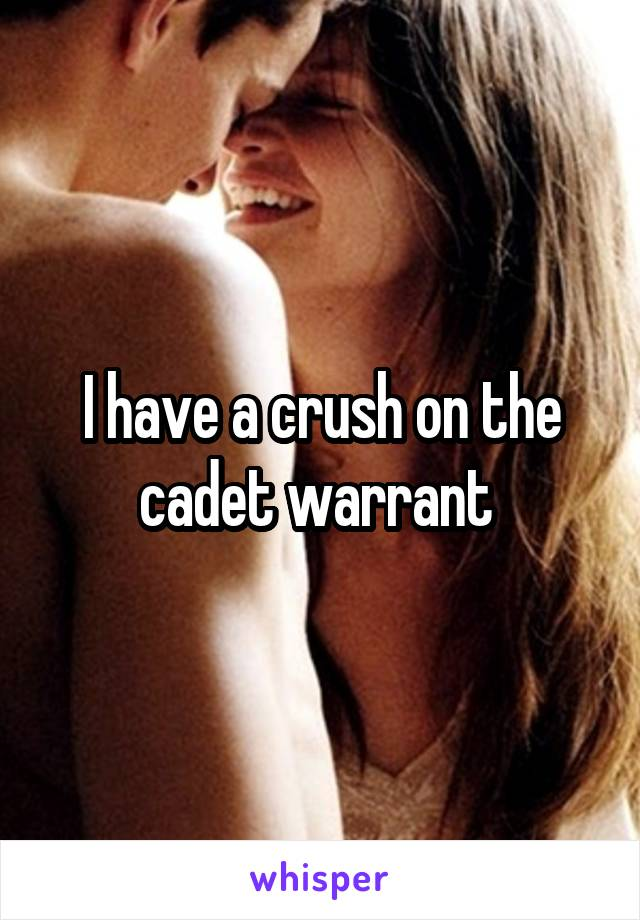 I have a crush on the cadet warrant