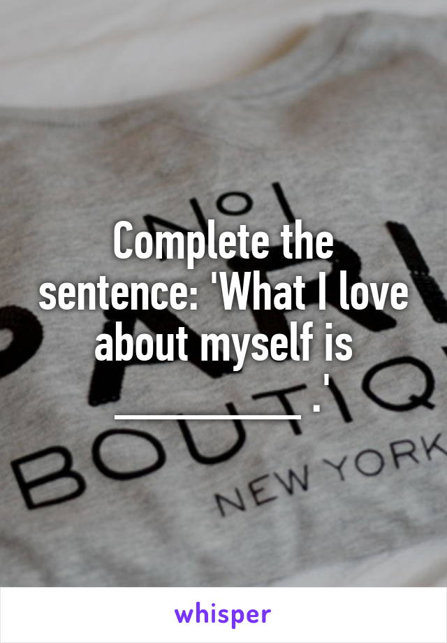 Complete the sentence: 'What I love about myself is _______ .'