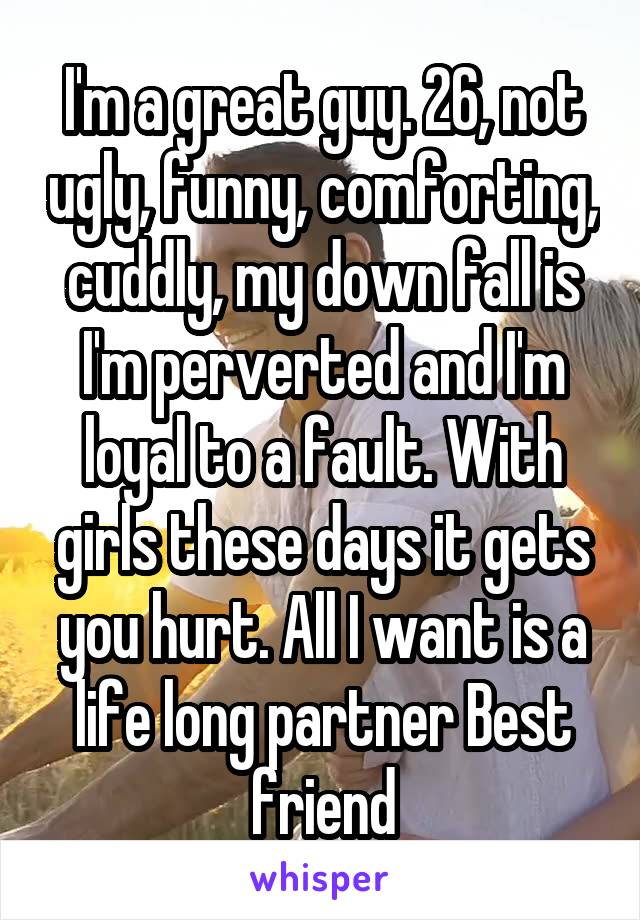 I'm a great guy. 26, not ugly, funny, comforting, cuddly, my down fall is I'm perverted and I'm loyal to a fault. With girls these days it gets you hurt. All I want is a life long partner Best friend