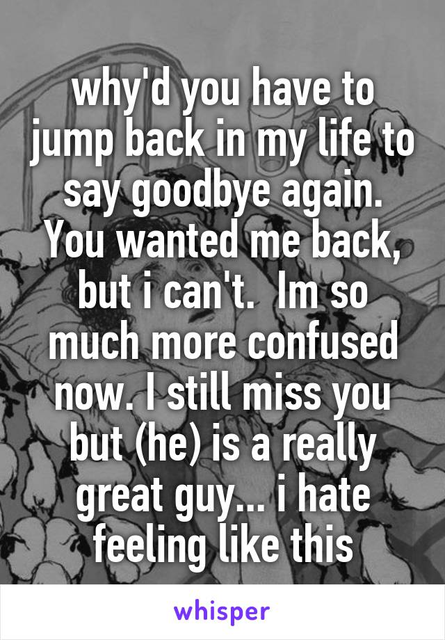 why'd you have to jump back in my life to say goodbye again. You wanted me back, but i can't.  Im so much more confused now. I still miss you but (he) is a really great guy... i hate feeling like this