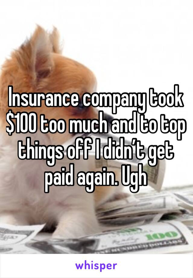 Insurance company took $100 too much and to top things off I didn't get paid again. Ugh