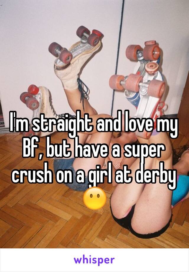 I'm straight and love my Bf, but have a super crush on a girl at derby 😶