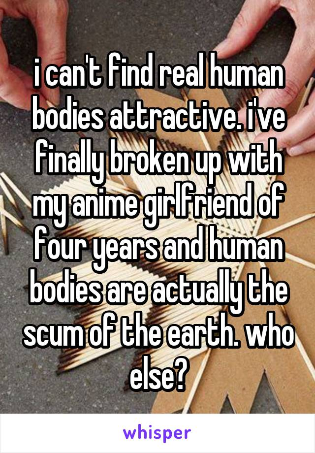 i can't find real human bodies attractive. i've finally broken up with my anime girlfriend of four years and human bodies are actually the scum of the earth. who else?