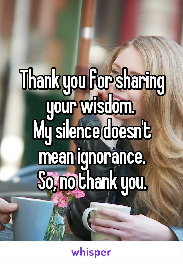 Thank you for sharing your wisdom.  My silence doesn't mean ignorance. So, no thank you.
