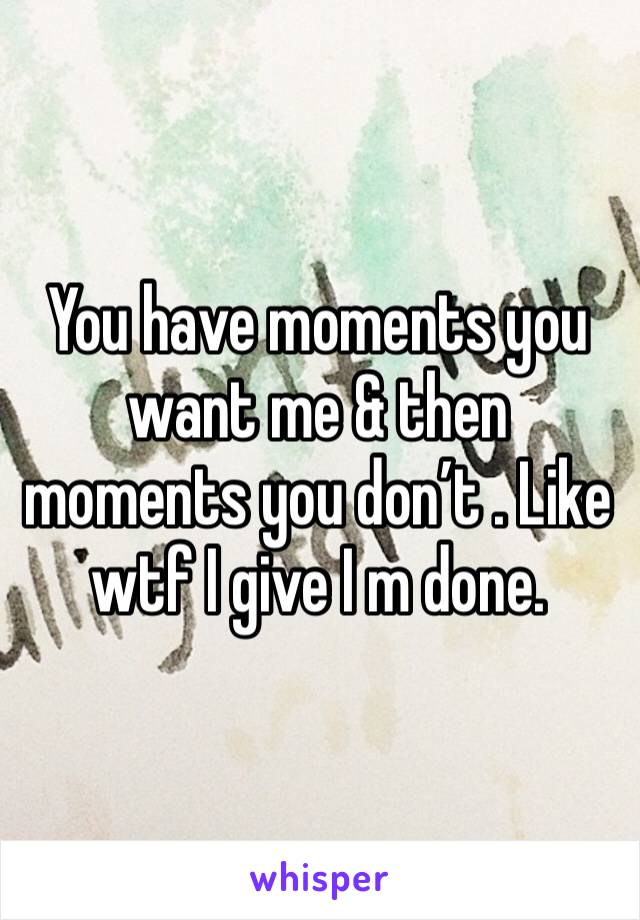 You have moments you want me & then moments you don't . Like wtf I give I m done.