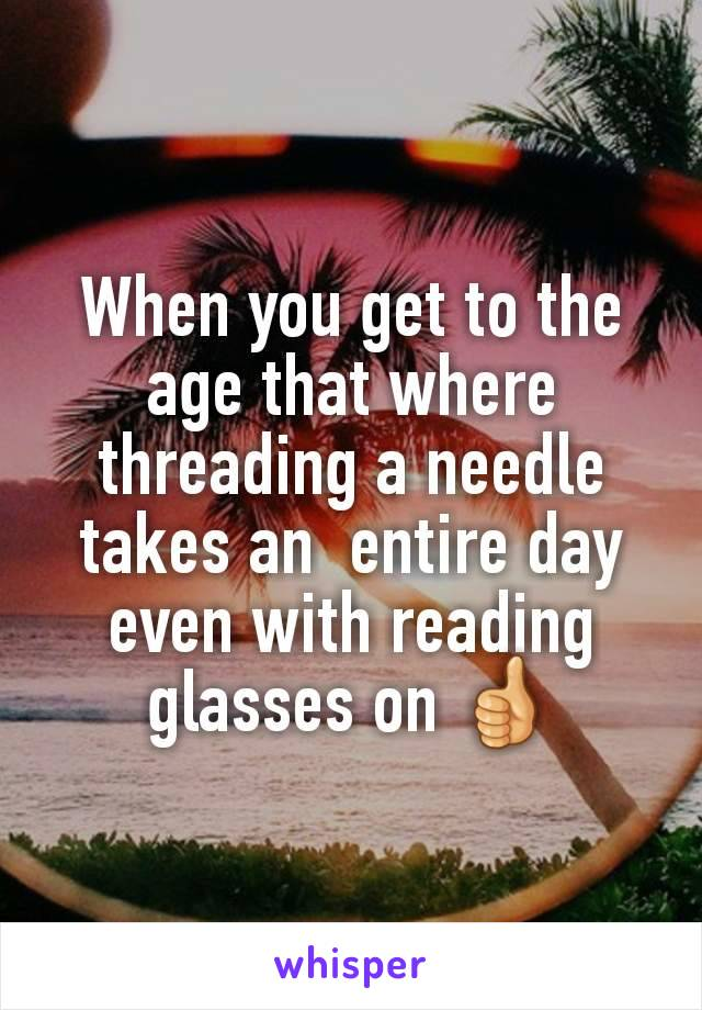 When you get to the age that where threading a needle takes an  entire day even with reading glasses on 👍