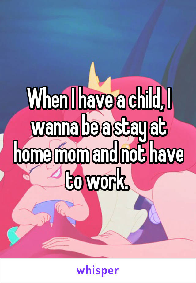 When I have a child, I wanna be a stay at home mom and not have to work.