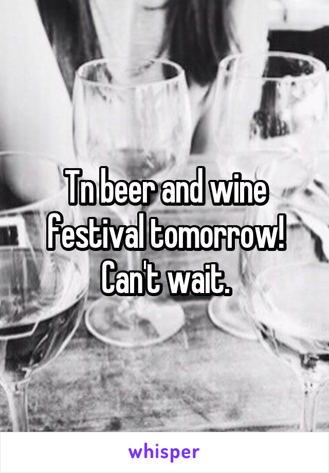 Tn beer and wine festival tomorrow! Can't wait.
