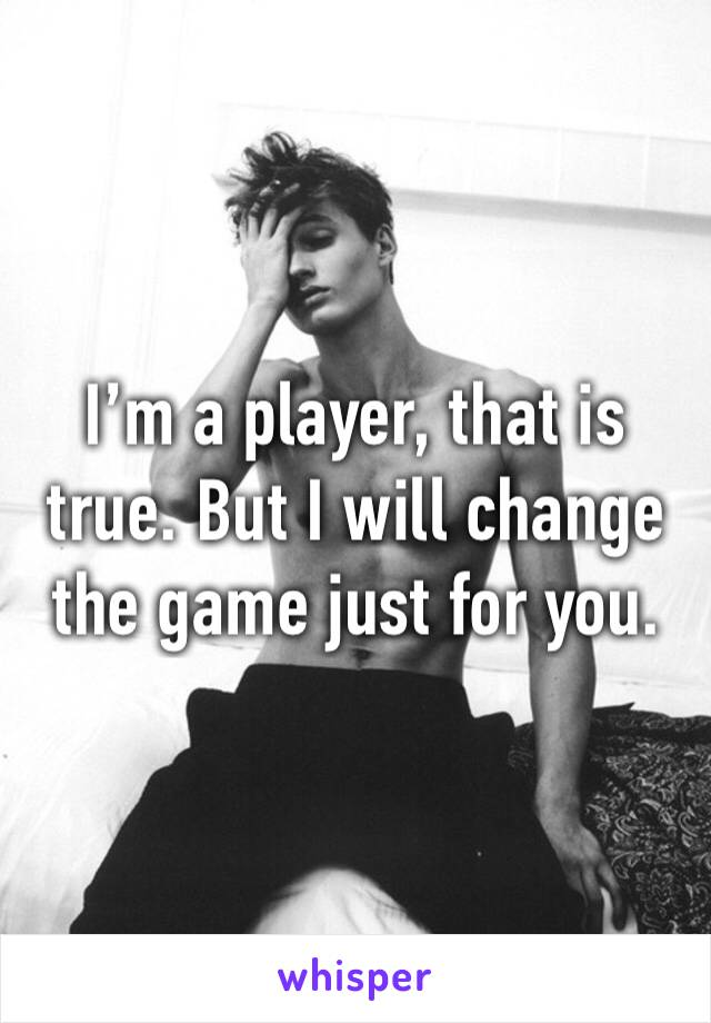 I'm a player, that is true. But I will change the game just for you.