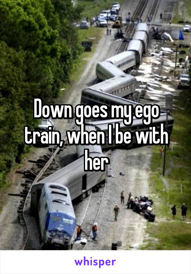Down goes my ego train, when I be with her
