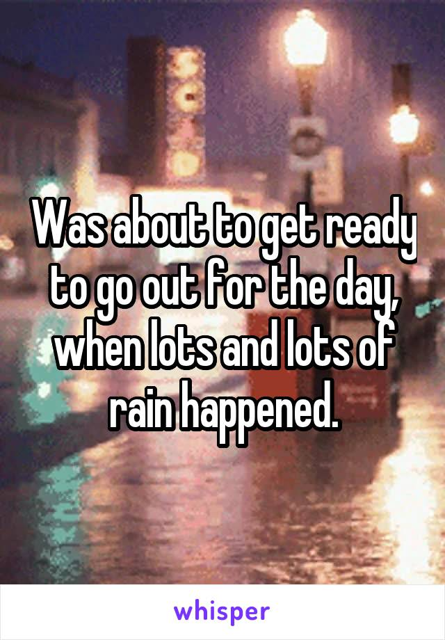 Was about to get ready to go out for the day, when lots and lots of rain happened.