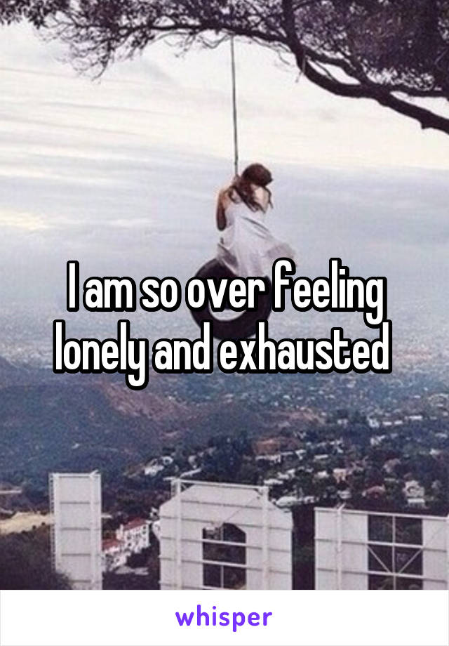 I am so over feeling lonely and exhausted