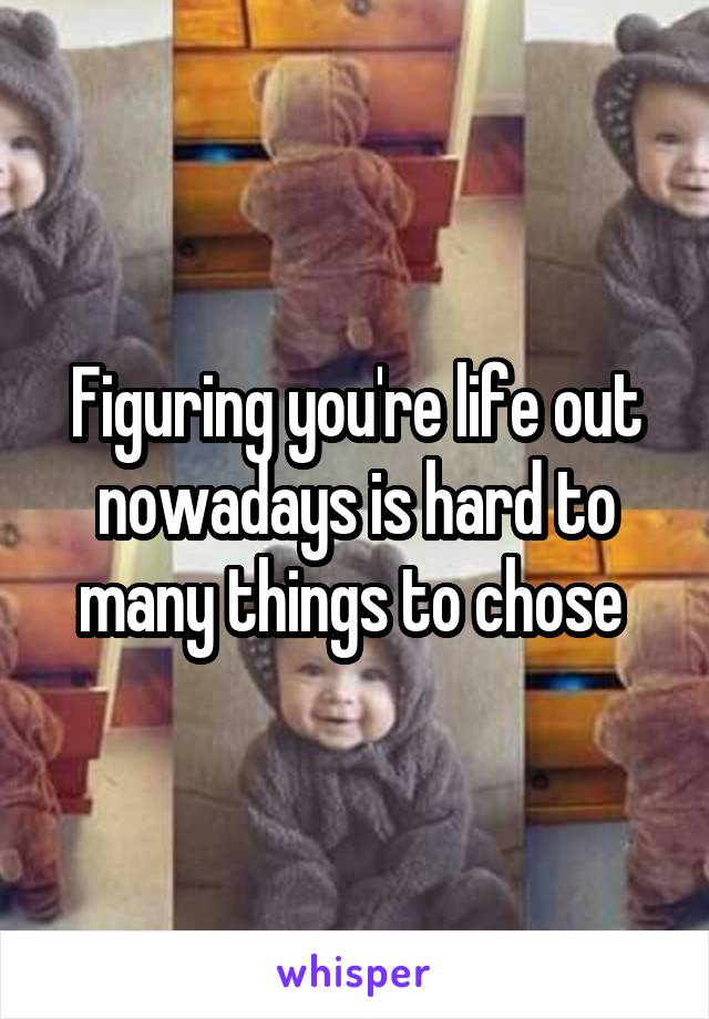 Figuring you're life out nowadays is hard to many things to chose