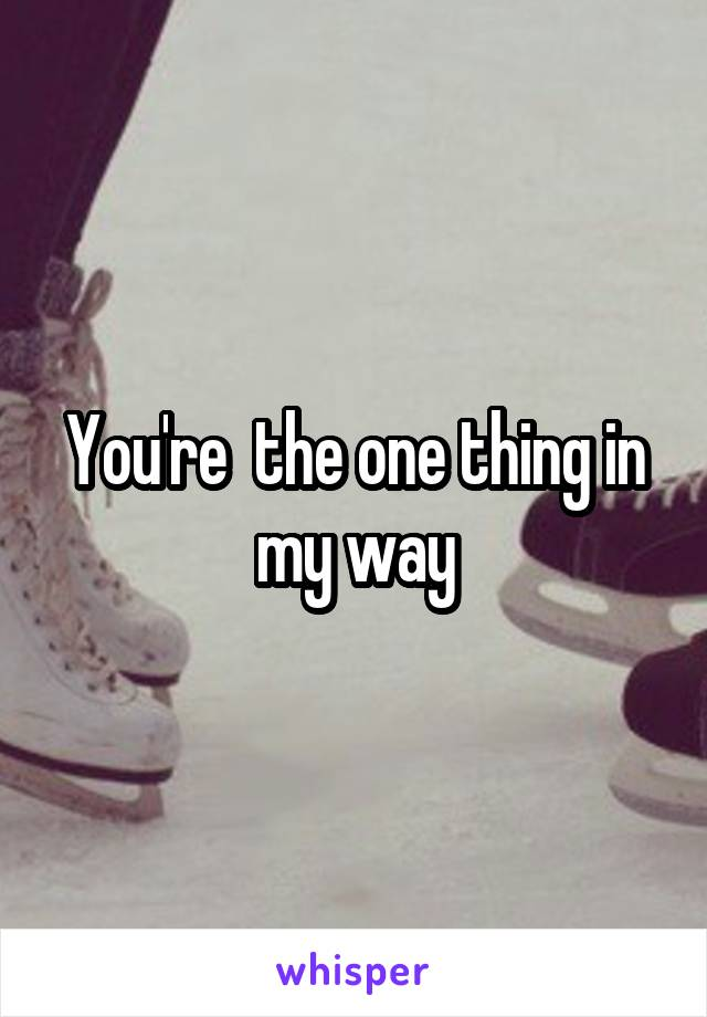 You're  the one thing in my way