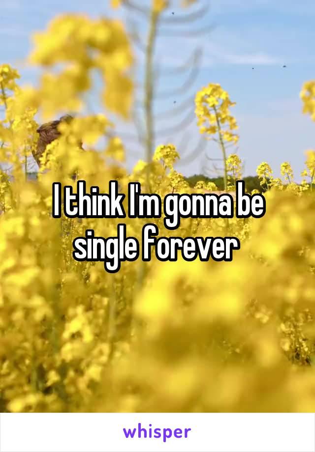 I think I'm gonna be single forever
