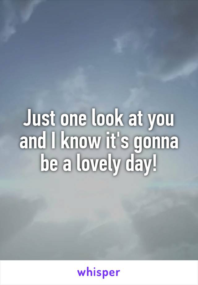 Just one look at you and I know it's gonna be a lovely day!