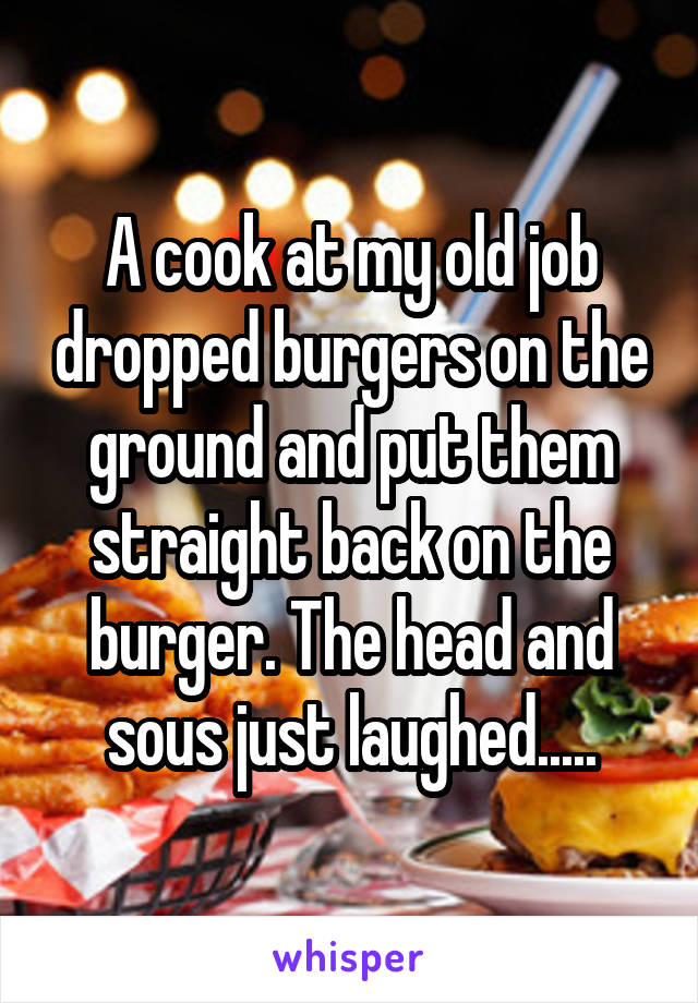 A cook at my old job dropped burgers on the ground and put them straight back on the burger. The head and sous just laughed.....