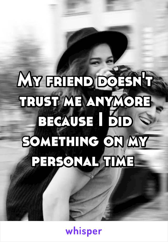 My friend doesn't trust me anymore because I did something on my personal time