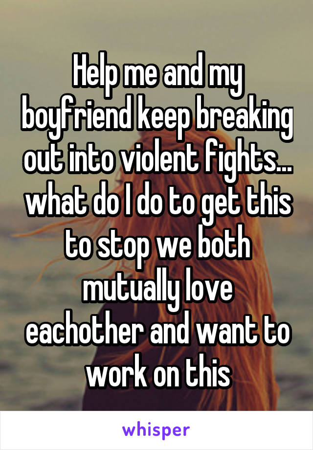 Help me and my boyfriend keep breaking out into violent fights... what do I do to get this to stop we both mutually love eachother and want to work on this