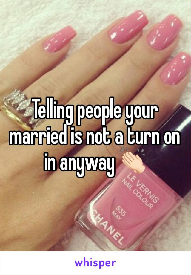 Telling people your married is not a turn on in anyway 👏🏻