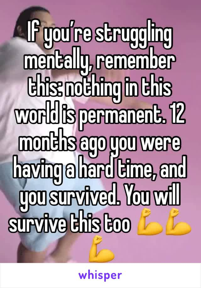 If you're struggling mentally, remember this: nothing in this world is permanent. 12 months ago you were having a hard time, and you survived. You will survive this too 💪💪💪