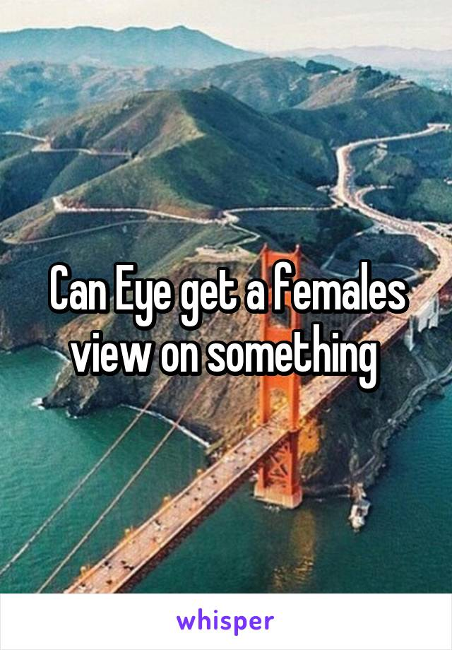 Can Eye get a females view on something