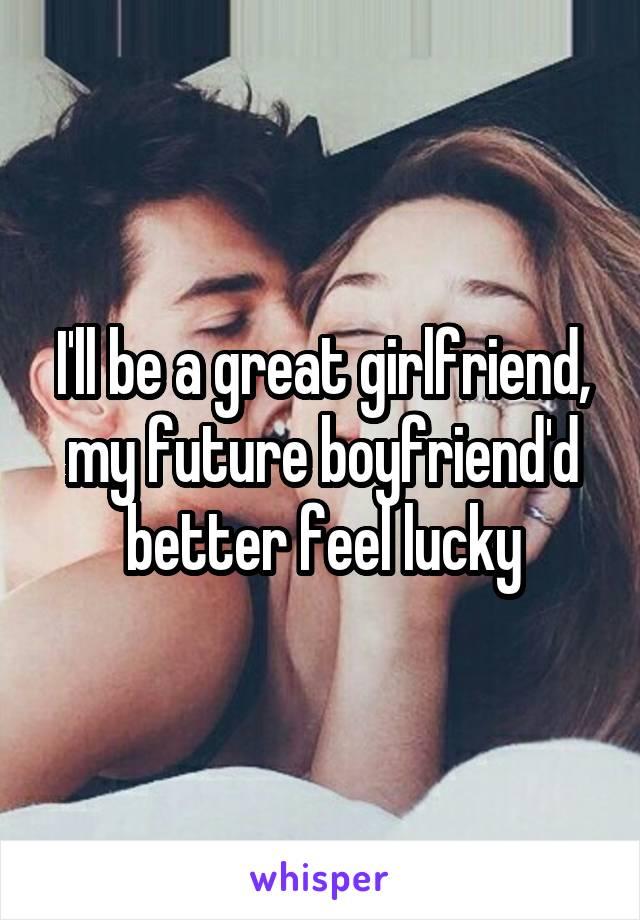 I'll be a great girlfriend, my future boyfriend'd better feel lucky