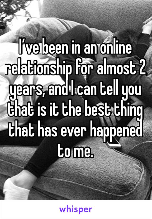 I've been in an online relationship for almost 2 years, and I can tell you that is it the best thing that has ever happened to me.