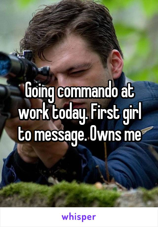 Going commando at work today. First girl to message. Owns me